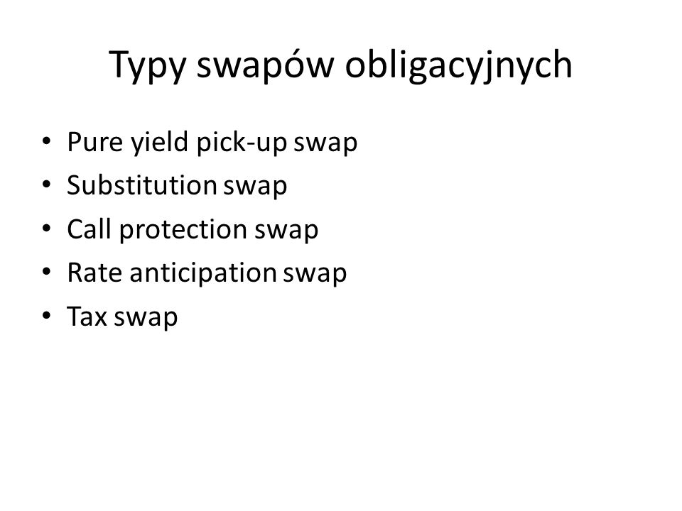 Typy swapów obligacyjnych Pure yield pick-up swap Substitution swap Call protection swap Rate anticipation swap Tax swap