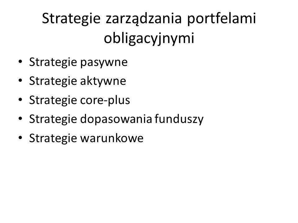 Strategie zarządzania portfelami obligacyjnymi Strategie pasywne Strategie aktywne Strategie core-plus Strategie dopasowania funduszy Strategie warunkowe