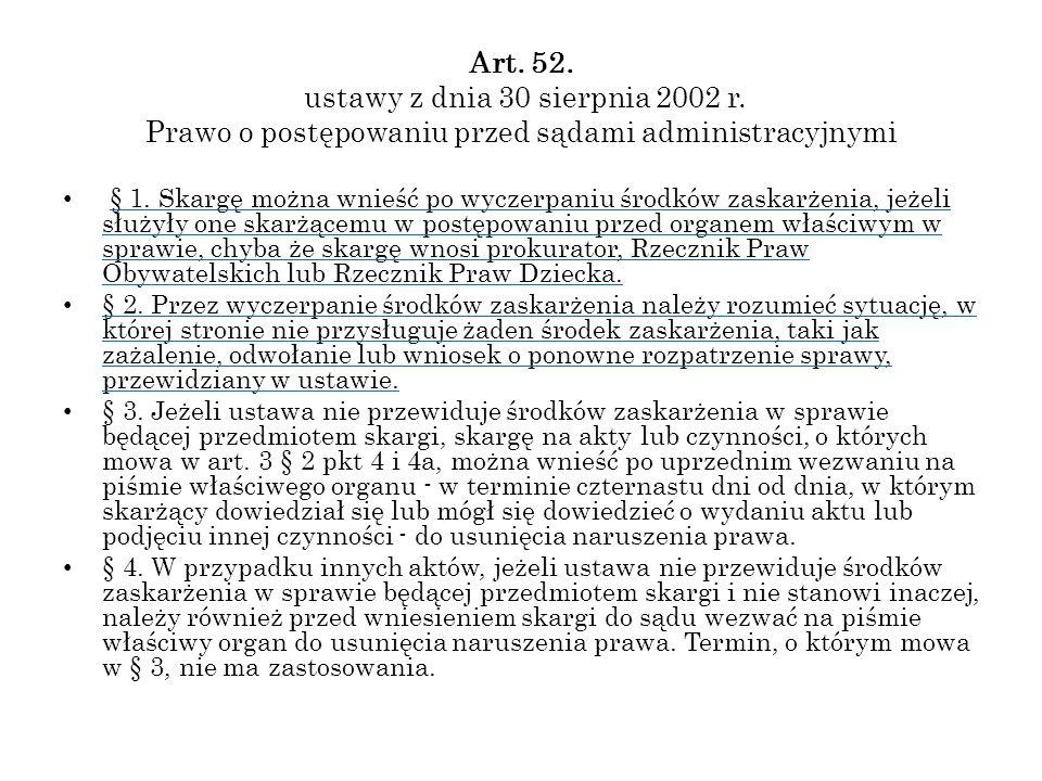 Art. 52. ustawy z dnia 30 sierpnia 2002 r. Prawo o postępowaniu przed sądami administracyjnymi § 1. Skargę można wnieść po wyczerpaniu środków zaskarż