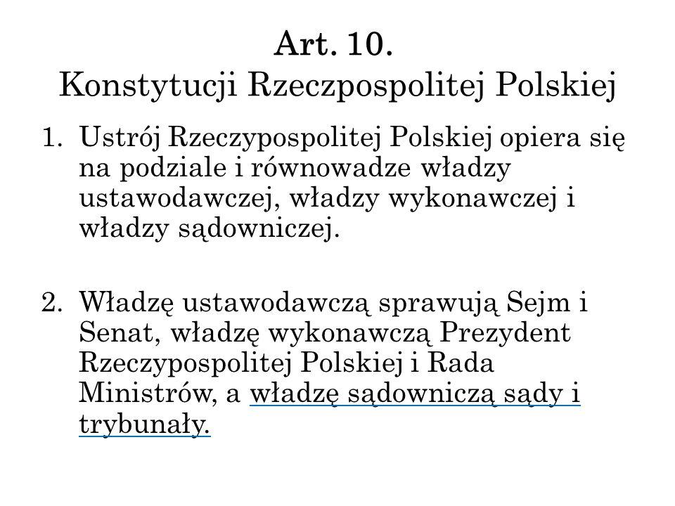 Art. 10. Konstytucji Rzeczpospolitej Polskiej 1.Ustrój Rzeczypospolitej Polskiej opiera się na podziale i równowadze władzy ustawodawczej, władzy wyko