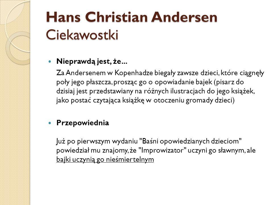 Hans Christian Andersen Ciekawostki Nieprawdą jest, że... Za Andersenem w Kopenhadze biegały zawsze dzieci, które ciągnęły poły jego płaszcza, prosząc