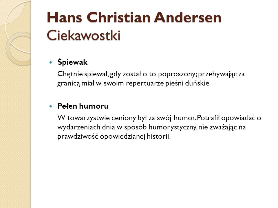 Hans Christian Andersen Ciekawostki Śpiewak Chętnie śpiewał, gdy został o to poproszony; przebywając za granicą miał w swoim repertuarze pieśni duńskie Pełen humoru W towarzystwie ceniony był za swój humor.
