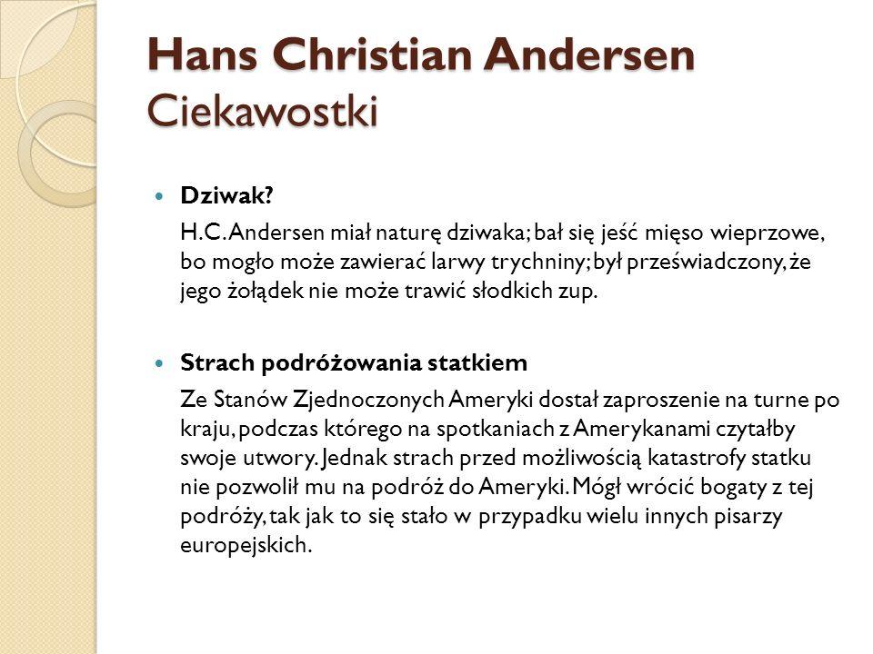 Hans Christian Andersen Ciekawostki Dziwak? H.C. Andersen miał naturę dziwaka; bał się jeść mięso wieprzowe, bo mogło może zawierać larwy trychniny; b