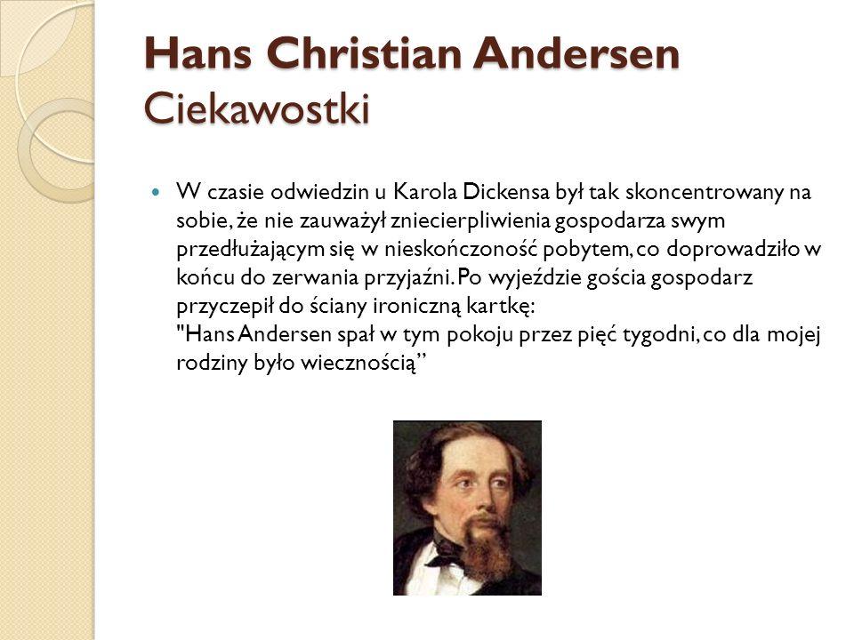 Hans Christian Andersen Ciekawostki W czasie odwiedzin u Karola Dickensa był tak skoncentrowany na sobie, że nie zauważył zniecierpliwienia gospodarza swym przedłużającym się w nieskończoność pobytem, co doprowadziło w końcu do zerwania przyjaźni.