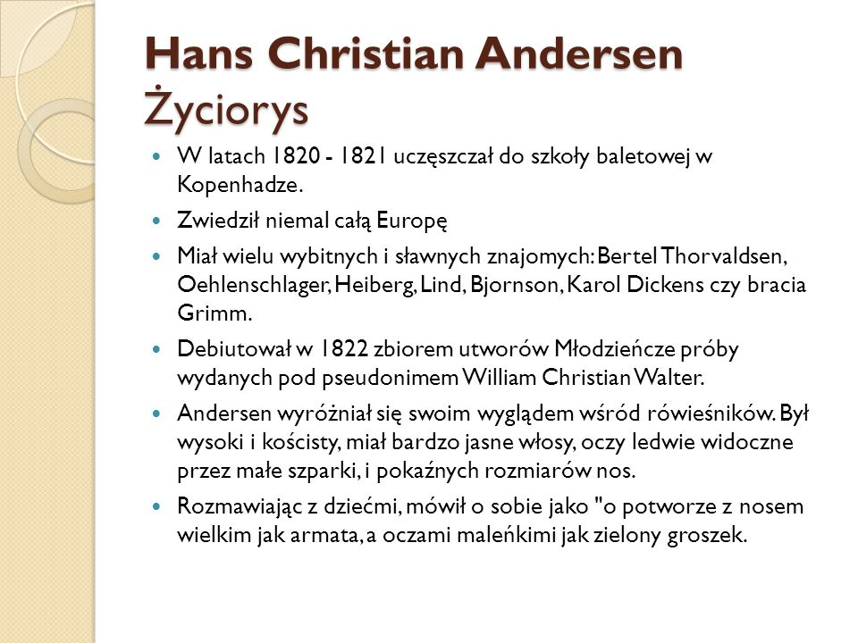 Hans Christian Andersen Życiorys W latach 1820 - 1821 uczęszczał do szkoły baletowej w Kopenhadze. Zwiedził niemal całą Europę Miał wielu wybitnych i