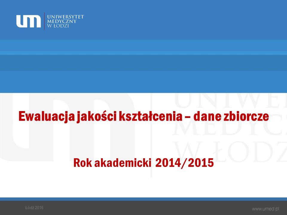 Ewaluacja jakości kształcenia – dane zbiorcze Rok akademicki 2014/2015 Łódź 2016