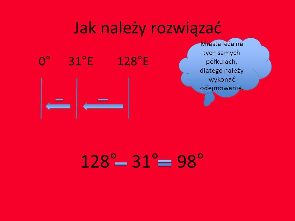Jak należy rozwiązać 0° 31°E 128°E 128° 31° 98° Miasta leżą na tych samych półkulach, dlatego należy wykonać odejmowanie.