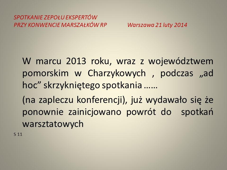 """SPOTKANIE ZEPOŁU EKSPERTÓW PRZY KONWENCIE MARSZAŁKÓW RPWarszawa 21 luty 2014 W marcu 2013 roku, wraz z województwem pomorskim w Charzykowych, podczas """"ad hoc skrzykniętego spotkania …… (na zapleczu konferencji), już wydawało się że ponownie zainicjowano powrót do spotkań warsztatowych S 11"""