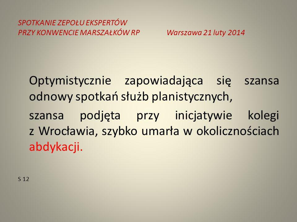 SPOTKANIE ZEPOŁU EKSPERTÓW PRZY KONWENCIE MARSZAŁKÓW RPWarszawa 21 luty 2014 Optymistycznie zapowiadająca się szansa odnowy spotkań służb planistycznych, szansa podjęta przy inicjatywie kolegi z Wrocławia, szybko umarła w okolicznościach abdykacji.