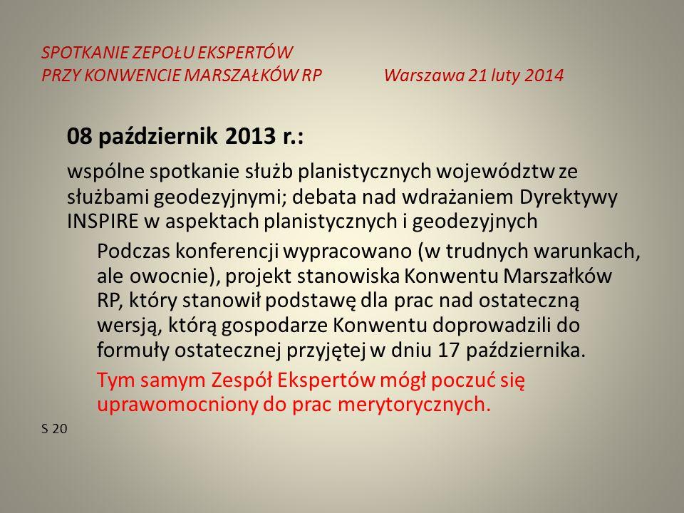 SPOTKANIE ZEPOŁU EKSPERTÓW PRZY KONWENCIE MARSZAŁKÓW RPWarszawa 21 luty 2014 08 październik 2013 r.: wspólne spotkanie służb planistycznych województw ze służbami geodezyjnymi; debata nad wdrażaniem Dyrektywy INSPIRE w aspektach planistycznych i geodezyjnych Podczas konferencji wypracowano (w trudnych warunkach, ale owocnie), projekt stanowiska Konwentu Marszałków RP, który stanowił podstawę dla prac nad ostateczną wersją, którą gospodarze Konwentu doprowadzili do formuły ostatecznej przyjętej w dniu 17 października.