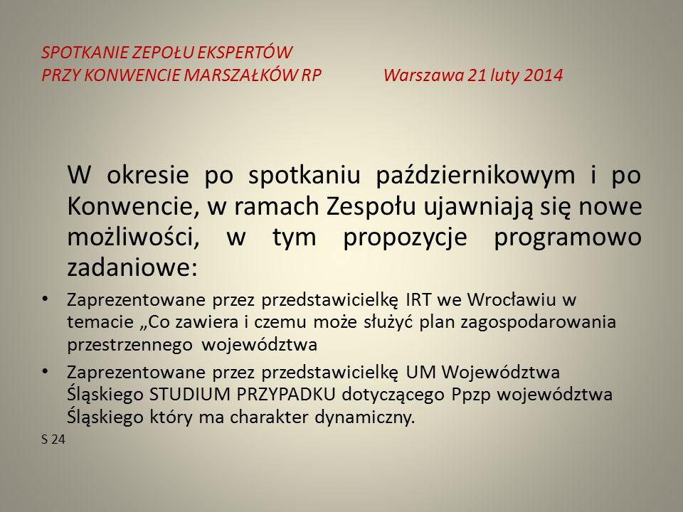 """SPOTKANIE ZEPOŁU EKSPERTÓW PRZY KONWENCIE MARSZAŁKÓW RPWarszawa 21 luty 2014 W okresie po spotkaniu październikowym i po Konwencie, w ramach Zespołu ujawniają się nowe możliwości, w tym propozycje programowo zadaniowe: Zaprezentowane przez przedstawicielkę IRT we Wrocławiu w temacie """"Co zawiera i czemu może służyć plan zagospodarowania przestrzennego województwa Zaprezentowane przez przedstawicielkę UM Województwa Śląskiego STUDIUM PRZYPADKU dotyczącego Ppzp województwa Śląskiego który ma charakter dynamiczny."""