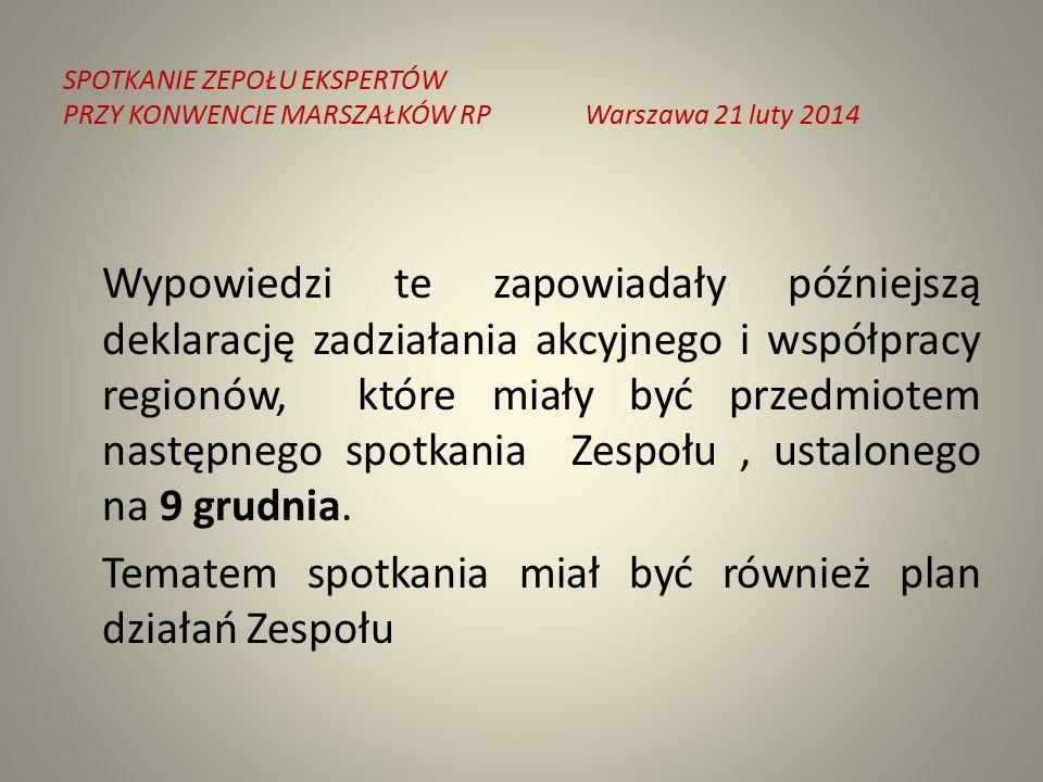 SPOTKANIE ZEPOŁU EKSPERTÓW PRZY KONWENCIE MARSZAŁKÓW RPWarszawa 21 luty 2014 Wypowiedzi te zapowiadały późniejszą deklarację zadziałania akcyjnego i współpracy regionów, które miały być przedmiotem następnego spotkania Zespołu, ustalonego na 9 grudnia.