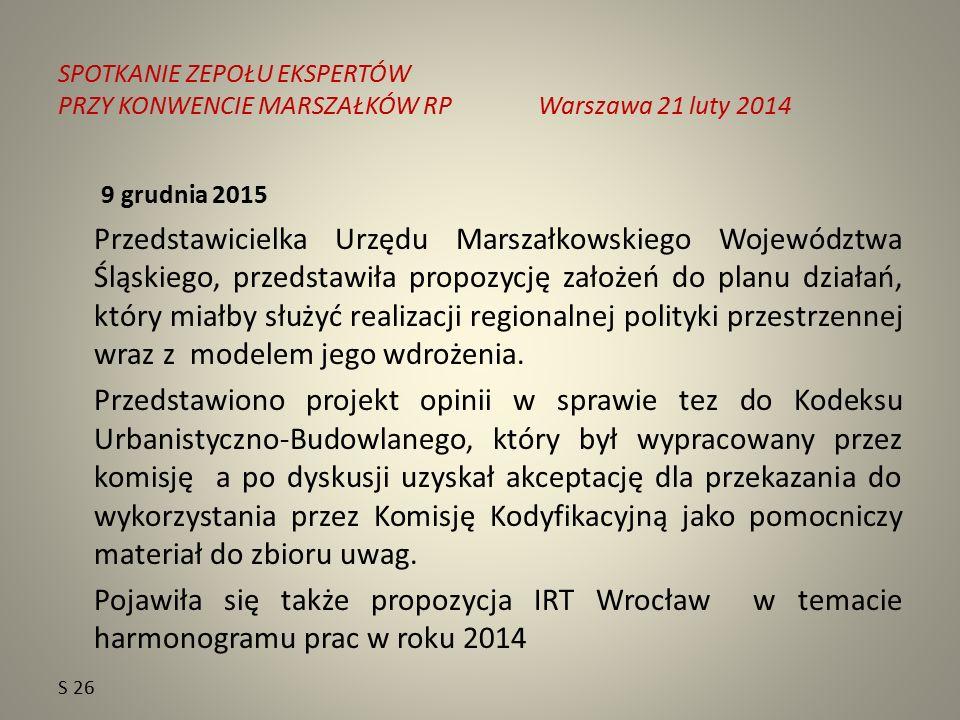 SPOTKANIE ZEPOŁU EKSPERTÓW PRZY KONWENCIE MARSZAŁKÓW RPWarszawa 21 luty 2014 9 grudnia 2015 Przedstawicielka Urzędu Marszałkowskiego Województwa Śląskiego, przedstawiła propozycję założeń do planu działań, który miałby służyć realizacji regionalnej polityki przestrzennej wraz z modelem jego wdrożenia.