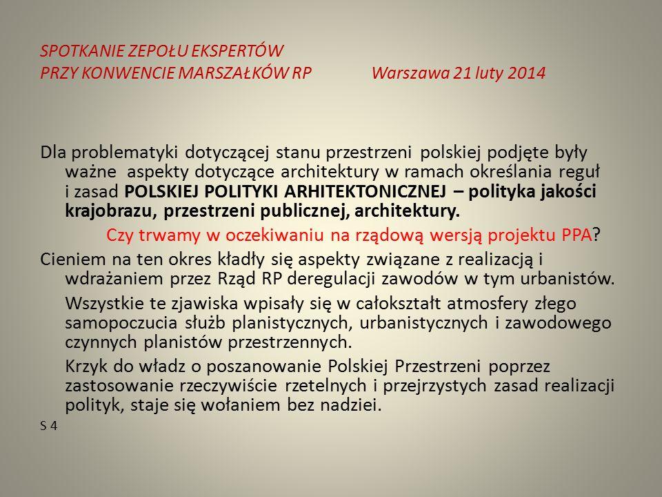SPOTKANIE ZEPOŁU EKSPERTÓW PRZY KONWENCIE MARSZAŁKÓW RPWarszawa 21 luty 2014 Dla problematyki dotyczącej stanu przestrzeni polskiej podjęte były ważne aspekty dotyczące architektury w ramach określania reguł i zasad POLSKIEJ POLITYKI ARHITEKTONICZNEJ – polityka jakości krajobrazu, przestrzeni publicznej, architektury.