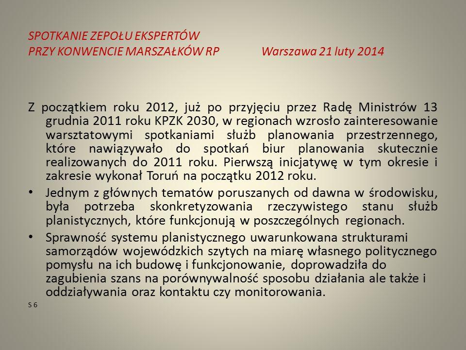 SPOTKANIE ZEPOŁU EKSPERTÓW PRZY KONWENCIE MARSZAŁKÓW RPWarszawa 21 luty 2014 Z początkiem roku 2012, już po przyjęciu przez Radę Ministrów 13 grudnia 2011 roku KPZK 2030, w regionach wzrosło zainteresowanie warsztatowymi spotkaniami służb planowania przestrzennego, które nawiązywało do spotkań biur planowania skutecznie realizowanych do 2011 roku.