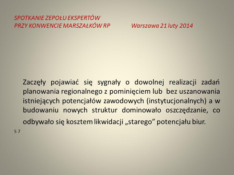 """SPOTKANIE ZEPOŁU EKSPERTÓW PRZY KONWENCIE MARSZAŁKÓW RPWarszawa 21 luty 2014 Zaczęły pojawiać się sygnały o dowolnej realizacji zadań planowania regionalnego z pominięciem lub bez uszanowania istniejących potencjałów zawodowych (instytucjonalnych) a w budowaniu nowych struktur dominowało oszczędzanie, co odbywało się kosztem likwidacji """"starego potencjału biur."""