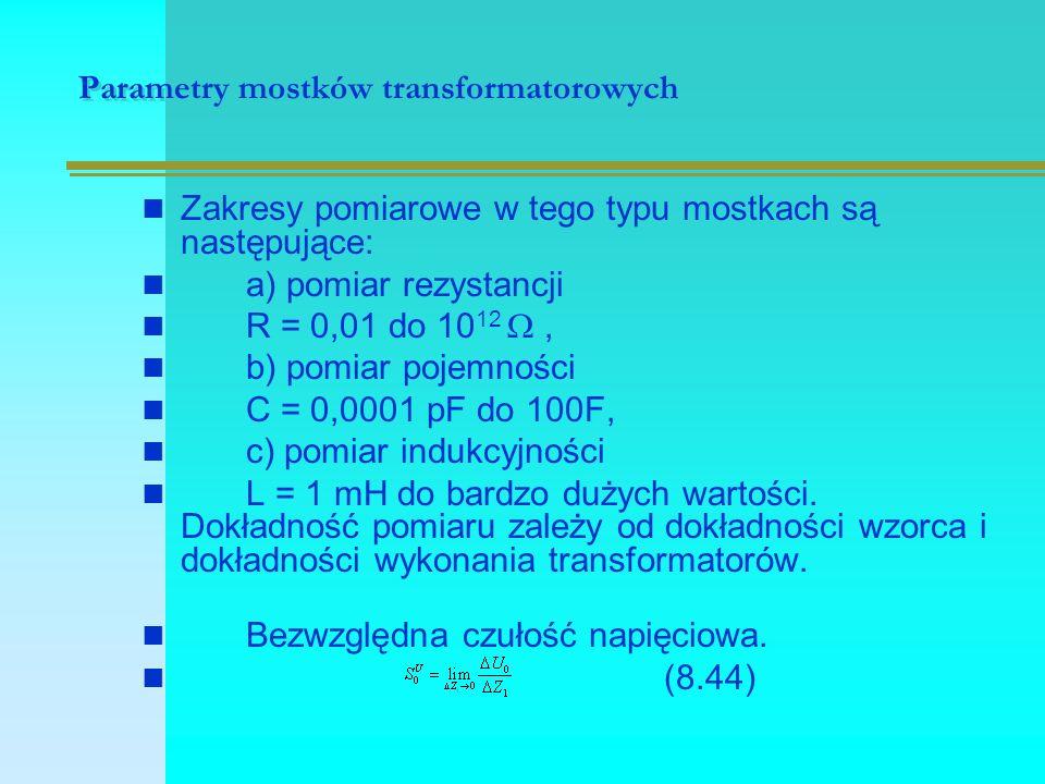 Parametry mostków transformatorowych Zakresy pomiarowe w tego typu mostkach są następujące: a) pomiar rezystancji R = 0,01 do 10 12 , b) pomiar pojem