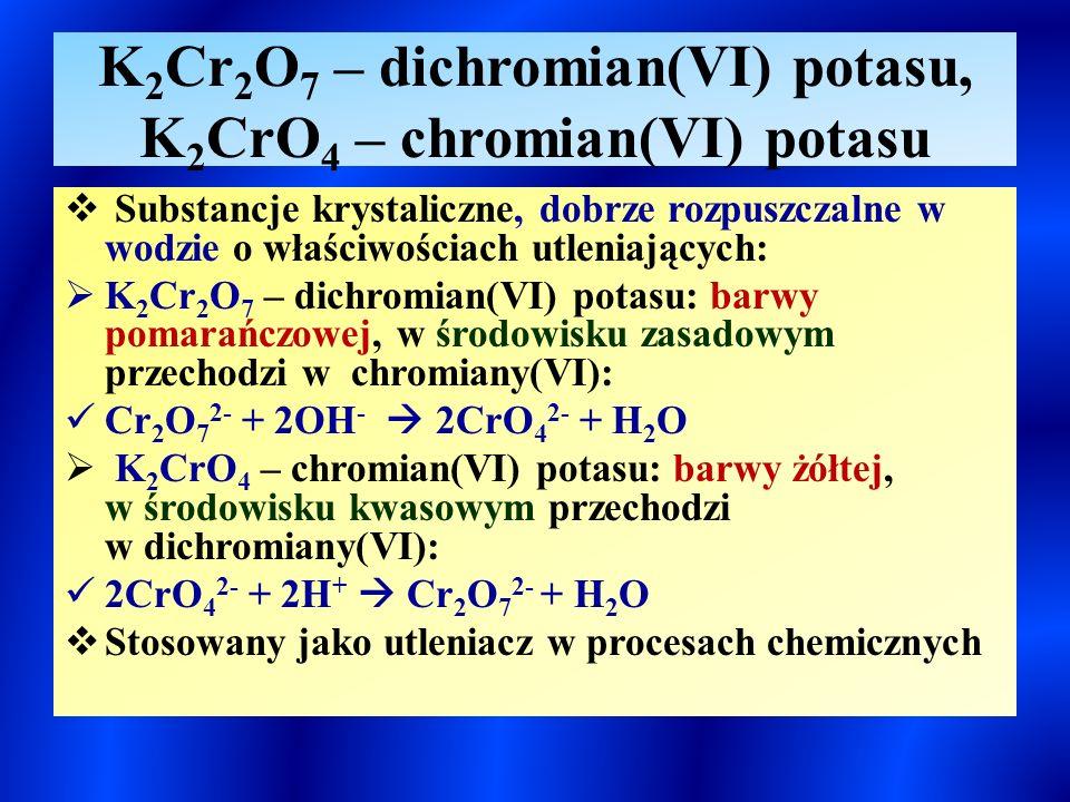 K 2 Cr 2 O 7 – dichromian(VI) potasu, K 2 CrO 4 – chromian(VI) potasu  Substancje krystaliczne, dobrze rozpuszczalne w wodzie o właściwościach utleniających:  K 2 Cr 2 O 7 – dichromian(VI) potasu: barwy pomarańczowej, w środowisku zasadowym przechodzi w chromiany(VI): Cr 2 O 7 2- + 2OH -  2CrO 4 2- + H 2 O  K 2 CrO 4 – chromian(VI) potasu: barwy żółtej, w środowisku kwasowym przechodzi w dichromiany(VI): 2CrO 4 2- + 2H +  Cr 2 O 7 2- + H 2 O  Stosowany jako utleniacz w procesach chemicznych