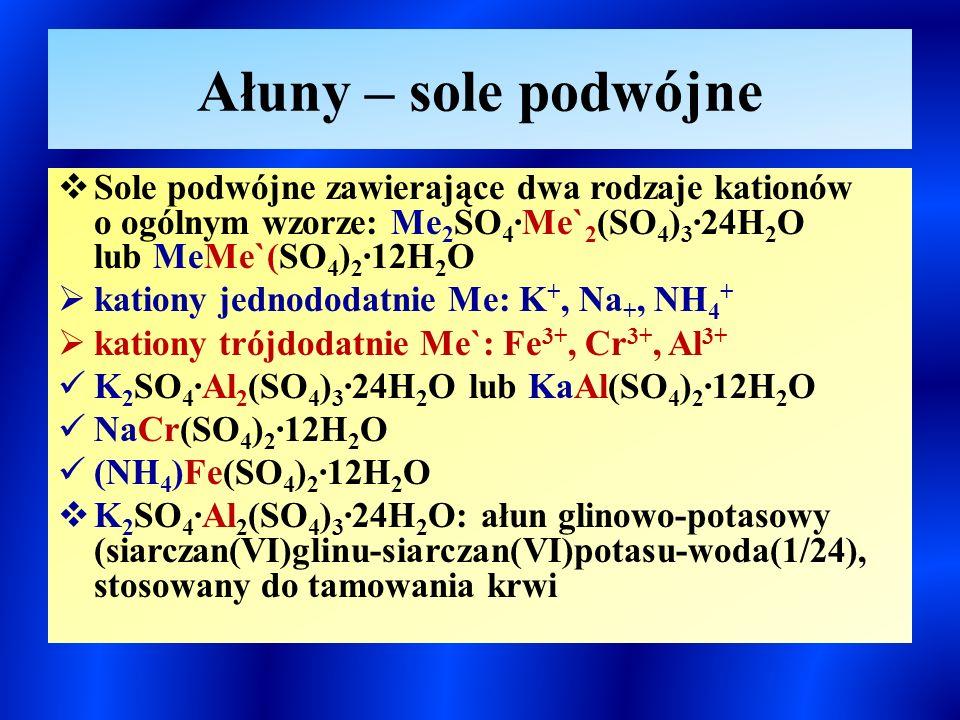 Ałuny – sole podwójne  Sole podwójne zawierające dwa rodzaje kationów o ogólnym wzorze: Me 2 SO 4 ∙Me` 2 (SO 4 ) 3 ∙24H 2 O lub MeMe`(SO 4 ) 2 ∙12H 2 O  kationy jednododatnie Me: K +, Na +, NH 4 +  kationy trójdodatnie Me`: Fe 3+, Cr 3+, Al 3+ K 2 SO 4 ∙Al 2 (SO 4 ) 3 ∙24H 2 O lub KaAl(SO 4 ) 2 ∙12H 2 O NaCr(SO 4 ) 2 ∙12H 2 O (NH 4 )Fe(SO 4 ) 2 ∙12H 2 O  K 2 SO 4 ∙Al 2 (SO 4 ) 3 ∙24H 2 O: ałun glinowo-potasowy (siarczan(VI)glinu-siarczan(VI)potasu-woda(1/24), stosowany do tamowania krwi