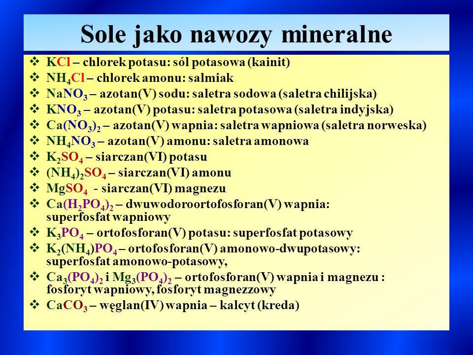 Sole jako nawozy mineralne  KCl – chlorek potasu: sól potasowa (kainit)  NH 4 Cl – chlorek amonu: salmiak  NaNO 3 – azotan(V) sodu: saletra sodowa (saletra chilijska)  KNO 3 – azotan(V) potasu: saletra potasowa (saletra indyjska)  Ca(NO 3 ) 2 – azotan(V) wapnia: saletra wapniowa (saletra norweska)  NH 4 NO 3 – azotan(V) amonu: saletra amonowa  K 2 SO 4 – siarczan(VI) potasu  (NH 4 ) 2 SO 4 – siarczan(VI) amonu  MgSO 4 - siarczan(VI) magnezu  Ca(H 2 PO 4 ) 2 – dwuwodoroortofosforan(V) wapnia: superfosfat wapniowy  K 3 PO 4 – ortofosforan(V) potasu: superfosfat potasowy  K 2 (NH 4 )PO 4 – ortofosforan(V) amonowo-dwupotasowy: superfosfat amonowo-potasowy,  Ca 3 (PO 4 ) 2 i Mg 3 (PO 4 ) 2 – ortofosforan(V) wapnia i magnezu : fosforyt wapniowy, fosforyt magnezzowy  CaCO 3 – węglan(IV) wapnia – kalcyt (kreda)