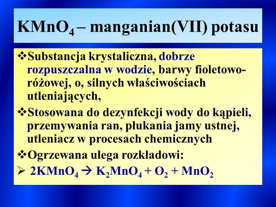 KMnO 4 – manganian(VII) potasu  Substancja krystaliczna, dobrze rozpuszczalna w wodzie, barwy fioletowo- różowej, o, silnych właściwościach utleniających,  Stosowana do dezynfekcji wody do kąpieli, przemywania ran, płukania jamy ustnej, utleniacz w procesach chemicznych  Ogrzewana ulega rozkładowi:  2KMnO 4  K 2 MnO 4 + O 2 + MnO 2