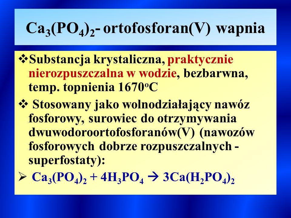 Ca 3 (PO 4 ) 2 - ortofosforan(V) wapnia  Substancja krystaliczna, praktycznie nierozpuszczalna w wodzie, bezbarwna, temp.