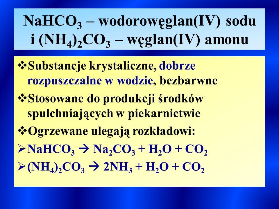 NaHCO 3 – wodorowęglan(IV) sodu i (NH 4 ) 2 CO 3 – węglan(IV) amonu  Substancje krystaliczne, dobrze rozpuszczalne w wodzie, bezbarwne  Stosowane do produkcji środków spulchniających w piekarnictwie  Ogrzewane ulegają rozkładowi:  NaHCO 3  Na 2 CO 3 + H 2 O + CO 2  (NH 4 ) 2 CO 3  2NH 3 + H 2 O + CO 2