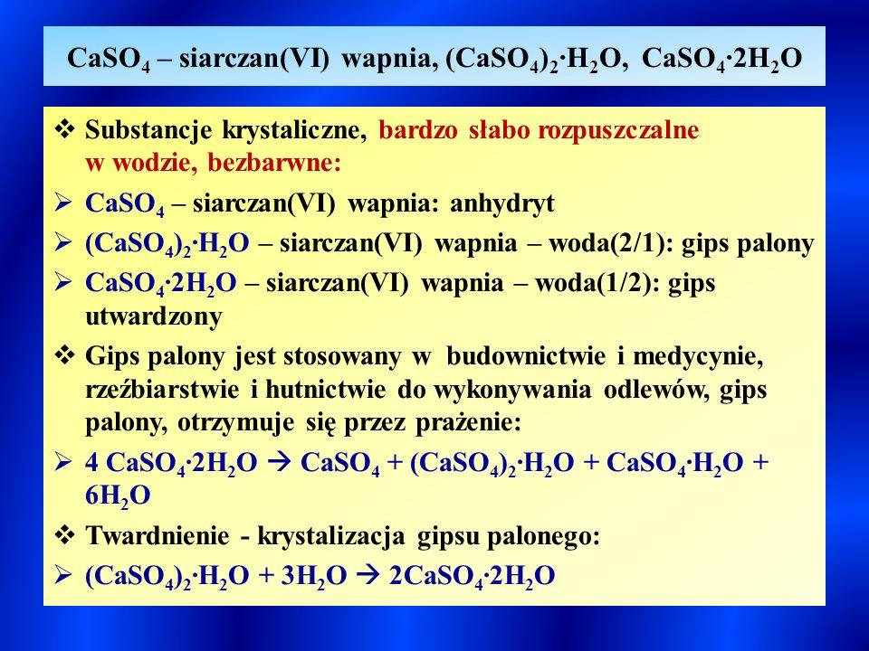 CaSO 4 – siarczan(VI) wapnia, (CaSO 4 ) 2 ∙H 2 O, CaSO 4 ∙2H 2 O  Substancje krystaliczne, bardzo słabo rozpuszczalne w wodzie, bezbarwne:  CaSO 4 – siarczan(VI) wapnia: anhydryt  (CaSO 4 ) 2 ∙H 2 O – siarczan(VI) wapnia – woda(2/1): gips palony  CaSO 4 ∙2H 2 O – siarczan(VI) wapnia – woda(1/2): gips utwardzony  Gips palony jest stosowany w budownictwie i medycynie, rzeźbiarstwie i hutnictwie do wykonywania odlewów, gips palony, otrzymuje się przez prażenie:  4 CaSO 4 ∙2H 2 O  CaSO 4 + (CaSO 4 ) 2 ∙H 2 O + CaSO 4 ∙H 2 O + 6H 2 O  Twardnienie - krystalizacja gipsu palonego:  (CaSO 4 ) 2 ∙H 2 O + 3H 2 O  2CaSO 4 ∙2H 2 O