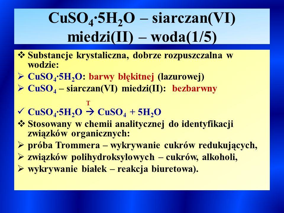 CuSO 4 ∙5H 2 O – siarczan(VI) miedzi(II) – woda(1/5)  Substancje krystaliczna, dobrze rozpuszczalna w wodzie:  CuSO 4 ∙5H 2 O: barwy błękitnej (lazurowej)  CuSO 4 – siarczan(VI) miedzi(II): bezbarwny T CuSO 4 ∙5H 2 O  CuSO 4 + 5H 2 O  Stosowany w chemii analitycznej do identyfikacji związków organicznych:  próba Trommera – wykrywanie cukrów redukujących,  związków polihydroksylowych – cukrów, alkoholi,  wykrywanie białek – reakcja biuretowa).