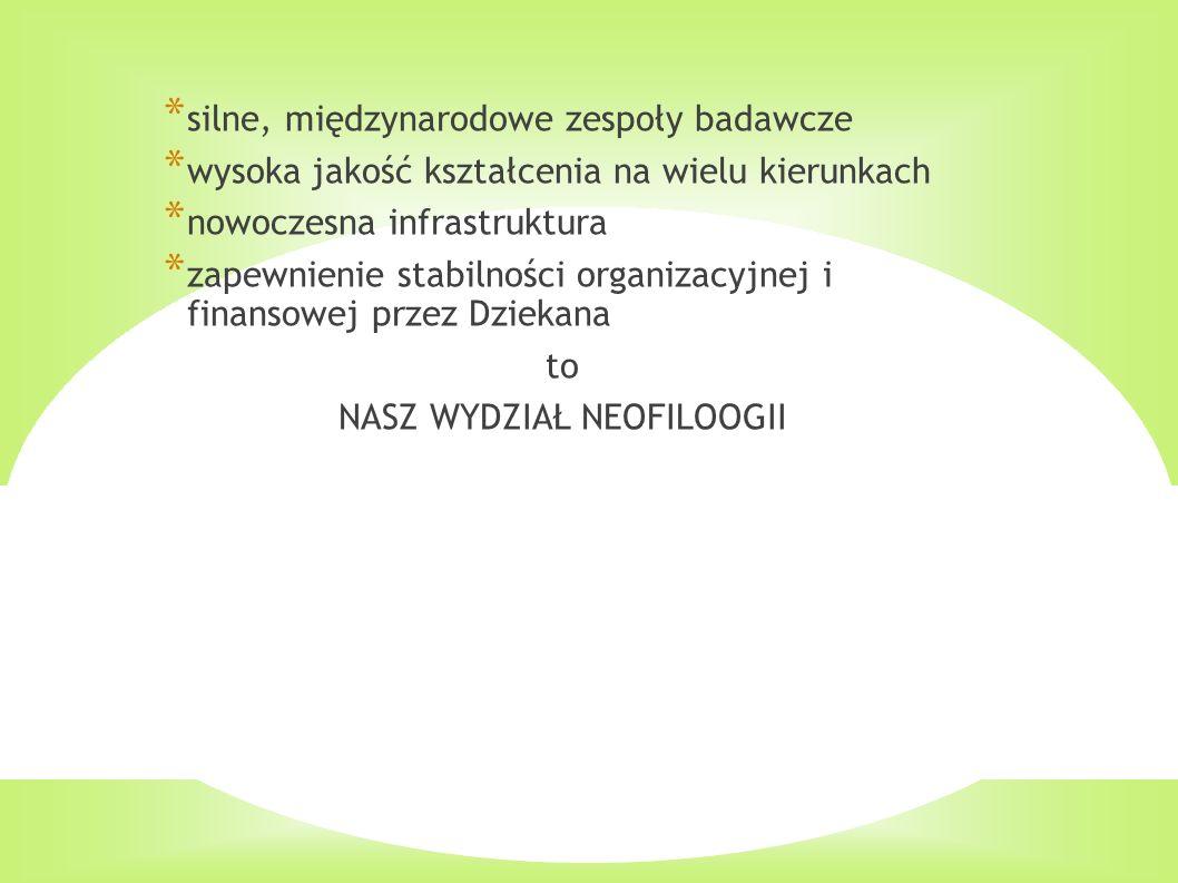 Silny Wydział Neofilologii * silne, międzynarodowe zespoły badawcze * wysoka jakość kształcenia na wielu kierunkach * nowoczesna infrastruktura * zapewnienie stabilności organizacyjnej i finansowej przez Dziekana to NASZ WYDZIAŁ NEOFILOOGII