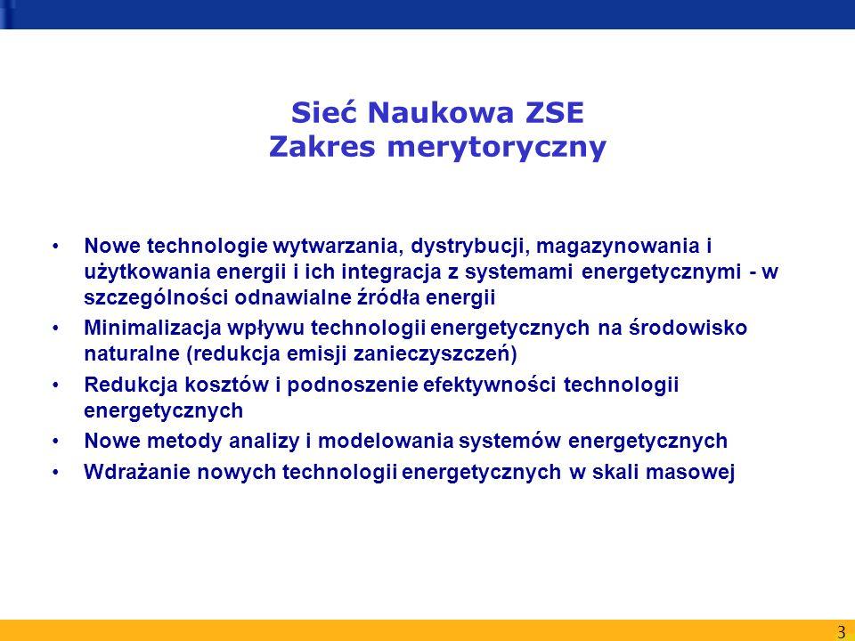 3 Sieć Naukowa ZSE Zakres merytoryczny Nowe technologie wytwarzania, dystrybucji, magazynowania i użytkowania energii i ich integracja z systemami energetycznymi - w szczególności odnawialne źródła energii Minimalizacja wpływu technologii energetycznych na środowisko naturalne (redukcja emisji zanieczyszczeń) Redukcja kosztów i podnoszenie efektywności technologii energetycznych Nowe metody analizy i modelowania systemów energetycznych Wdrażanie nowych technologii energetycznych w skali masowej