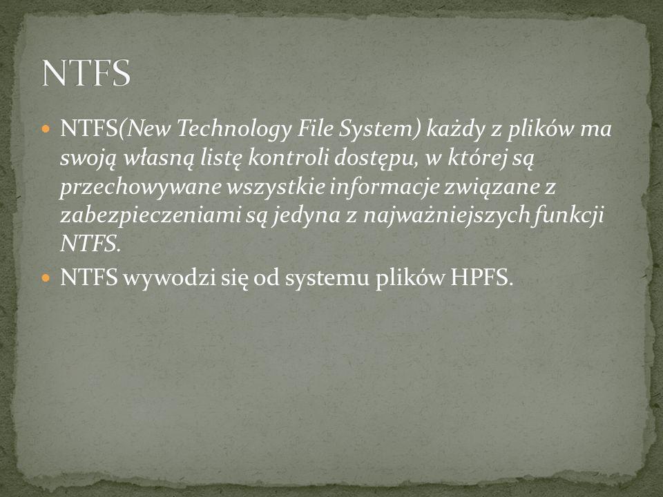 NTFS(New Technology File System) każdy z plików ma swoją własną listę kontroli dostępu, w której są przechowywane wszystkie informacje związane z zabezpieczeniami są jedyna z najważniejszych funkcji NTFS.