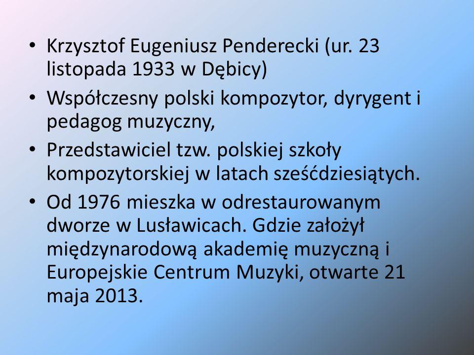 Krzysztof Eugeniusz Penderecki (ur. 23 listopada 1933 w Dębicy) Współczesny polski kompozytor, dyrygent i pedagog muzyczny, Przedstawiciel tzw. polski