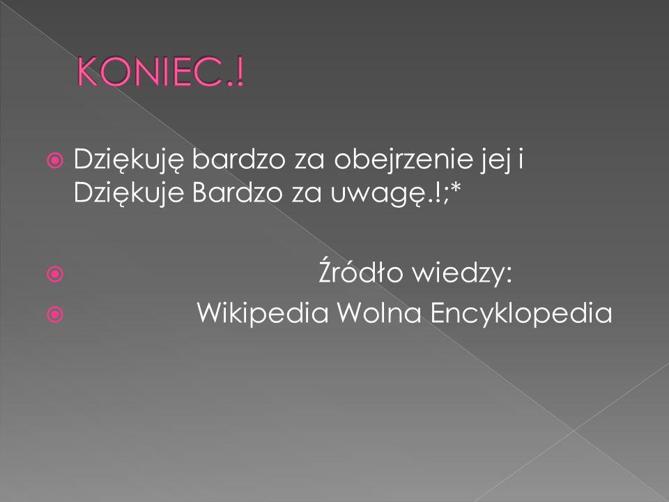  Dziękuję bardzo za obejrzenie jej i Dziękuje Bardzo za uwagę.!;*  Źródło wiedzy:  Wikipedia Wolna Encyklopedia