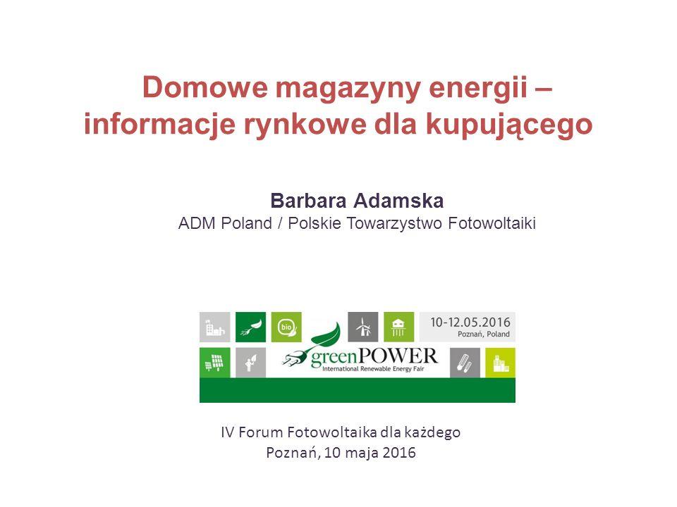 Domowe magazyny energii – informacje rynkowe dla kupującego Barbara Adamska ADM Poland / Polskie Towarzystwo Fotowoltaiki IV Forum Fotowoltaika dla ka