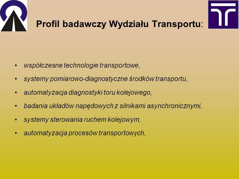 Profil badawczy Wydziału Transportu: współczesne technologie transportowe, systemy pomiarowo-diagnostyczne środków transportu, automatyzacja diagnostyki toru kolejowego, badania układów napędowych z silnikami asynchronicznymi, systemy sterowania ruchem kolejowym, automatyzacja procesów transportowych,