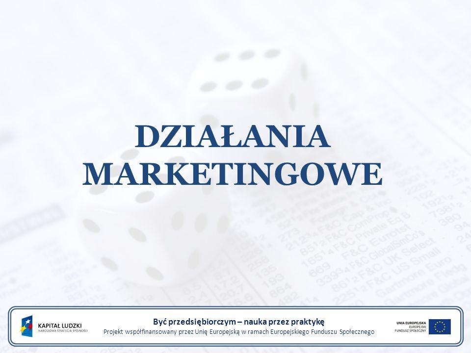 DZIAŁANIA MARKETINGOWE Być przedsiębiorczym – nauka przez praktykę Projekt współfinansowany przez Unię Europejską w ramach Europejskiego Funduszu Społecznego