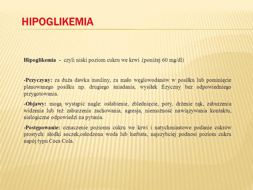 HIPOGLIKEMIA Hipoglikemia - czyli niski poziom cukru we krwi.(poniżej 60 mg/dl) -Przyczyny: za duża dawka insuliny, za mało węglowodanów w posiłku lub pominięcie planowanego posiłku np.