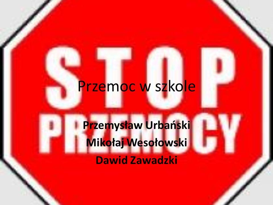 Przemoc w szkole Przemysław Urbański Mikołaj Wesołowski Dawid Zawadzki