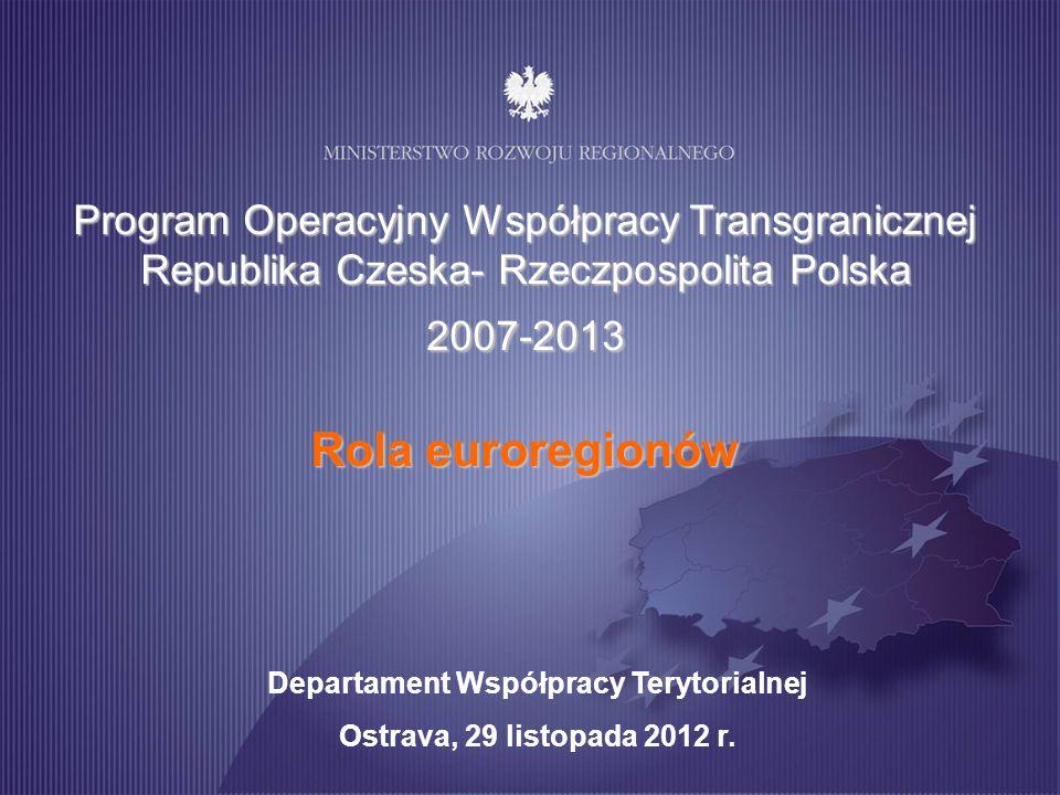Program Operacyjny Współpracy Transgranicznej Republika Czeska- Rzeczpospolita Polska 2007-2013 Rola euroregionów Departament Współpracy Terytorialnej Ostrava, 29 listopada 2012 r.