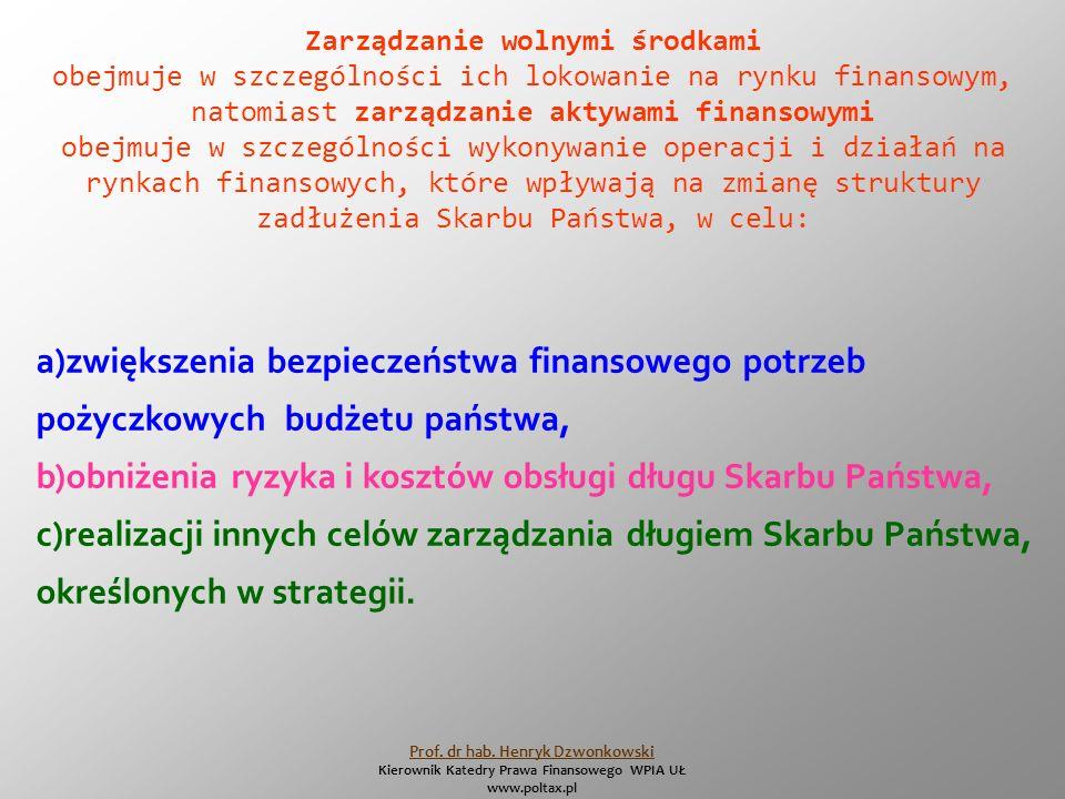 Zarządzanie wolnymi środkami obejmuje w szczególności ich lokowanie na rynku finansowym, natomiast zarządzanie aktywami finansowymi obejmuje w szczególności wykonywanie operacji i działań na rynkach finansowych, które wpływają na zmianę struktury zadłużenia Skarbu Państwa, w celu: a)zwiększenia bezpieczeństwa finansowego potrzeb pożyczkowych budżetu państwa, b)obniżenia ryzyka i kosztów obsługi długu Skarbu Państwa, c)realizacji innych celów zarządzania długiem Skarbu Państwa, określonych w strategii.