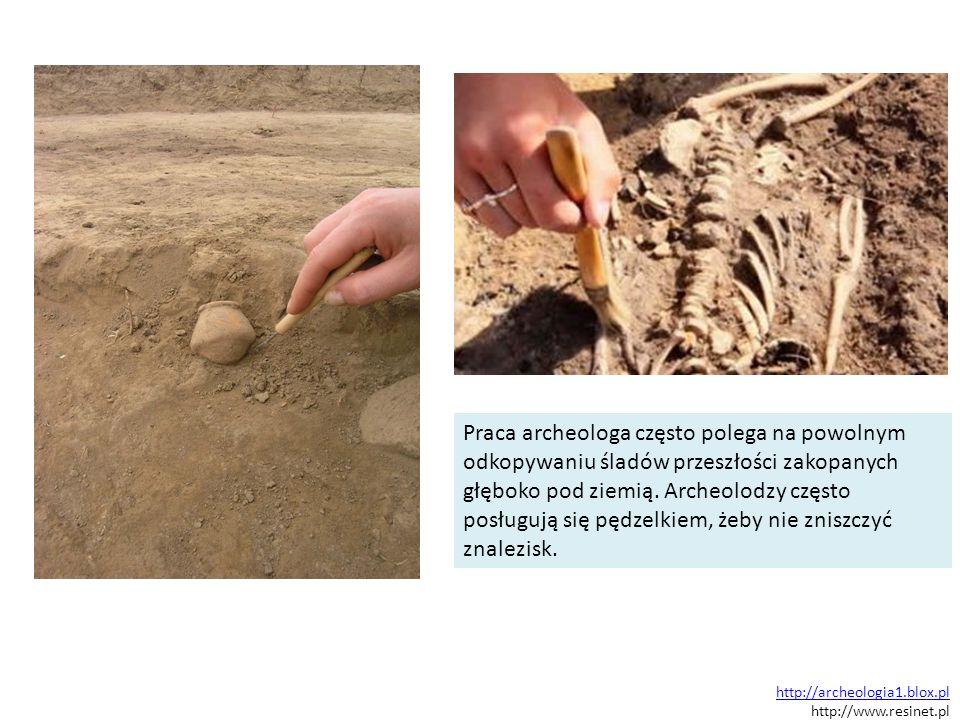 http://archeologia1.blox.pl http://www.resinet.pl Praca archeologa często polega na powolnym odkopywaniu śladów przeszłości zakopanych głęboko pod zie