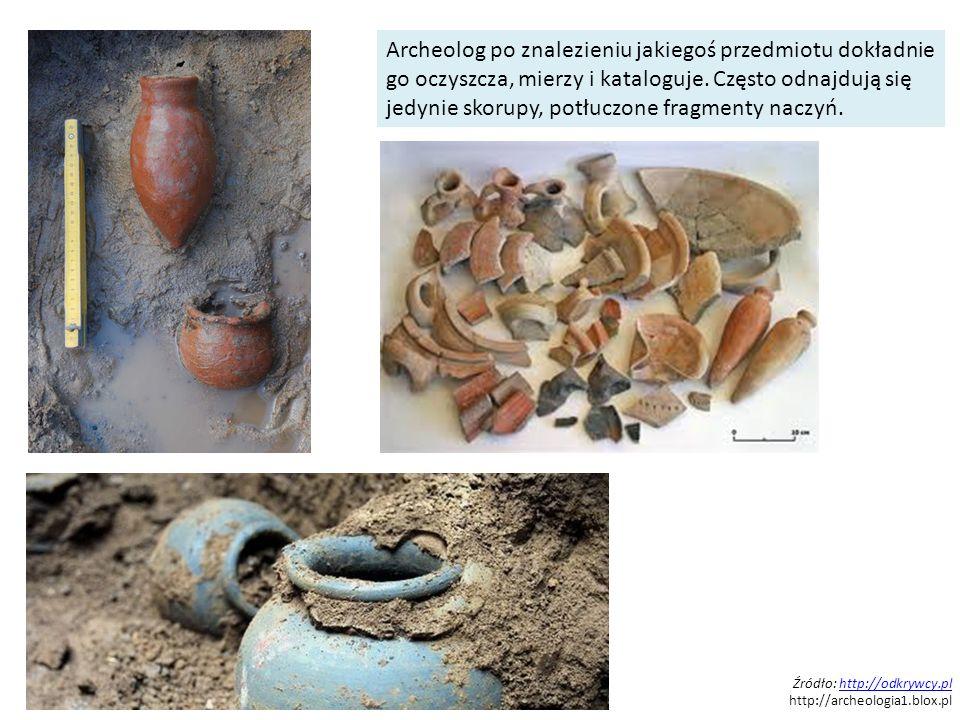 Źródło: http://odkrywcy.plhttp://odkrywcy.pl http://archeologia1.blox.pl Archeolog po znalezieniu jakiegoś przedmiotu dokładnie go oczyszcza, mierzy i