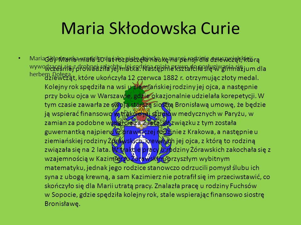 Maria Skłodowska Curie Maria Skłodowska urodziła się jako piąte dziecko w znanej rodzinie nauczycielskiej, wywodzącej się z drobnej szlachty.