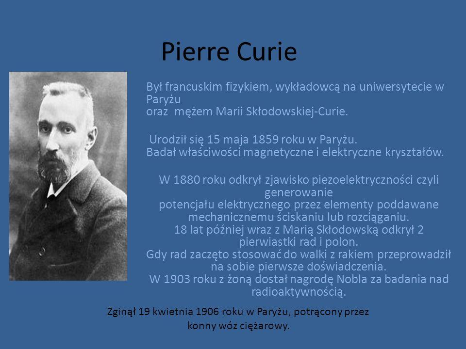 Pierre Curie Był francuskim fizykiem, wykładowcą na uniwersytecie w Paryżu oraz mężem Marii Skłodowskiej-Curie.