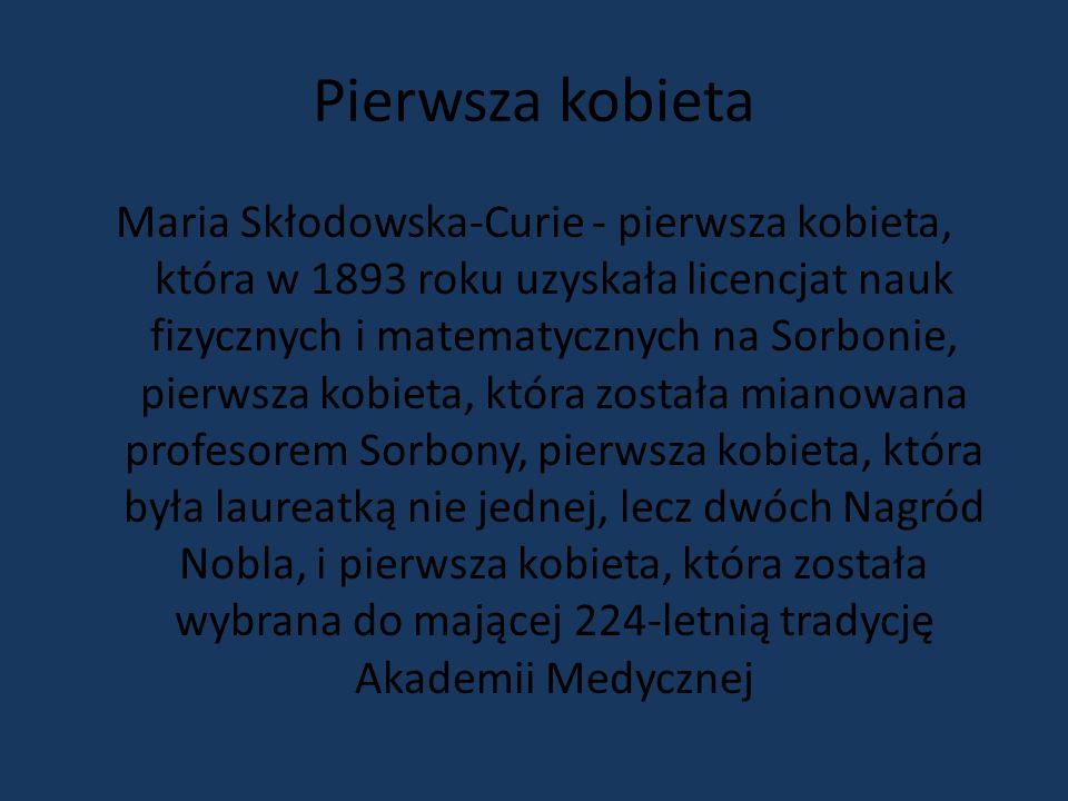 Pierwsza kobieta Maria Skłodowska-Curie - pierwsza kobieta, która w 1893 roku uzyskała licencjat nauk fizycznych i matematycznych na Sorbonie, pierwsza kobieta, która została mianowana profesorem Sorbony, pierwsza kobieta, która była laureatką nie jednej, lecz dwóch Nagród Nobla, i pierwsza kobieta, która została wybrana do mającej 224-letnią tradycję Akademii Medycznej