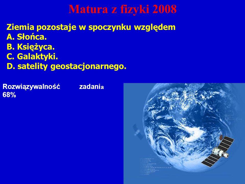 Matura z fizyki 2008 Ziemia pozostaje w spoczynku względem A.