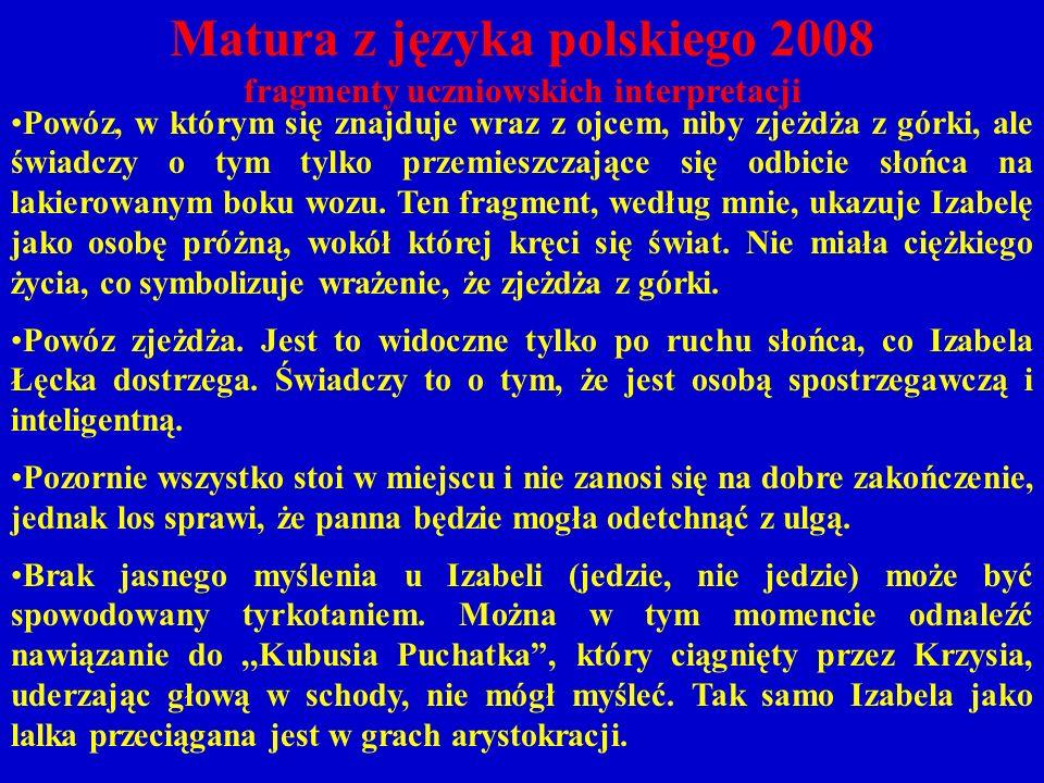 Matura z języka polskiego 2008 fragmenty uczniowskich interpretacji Powóz, w którym się znajduje wraz z ojcem, niby zjeżdża z górki, ale świadczy o tym tylko przemieszczające się odbicie słońca na lakierowanym boku wozu.