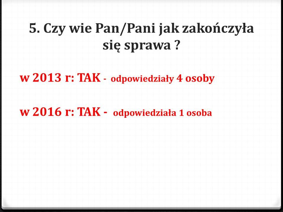 5. Czy wie Pan/Pani jak zakończyła się sprawa ? w 2013 r: TAK - odpowiedziały 4 osoby w 2016 r: TAK - odpowiedziała 1 osoba