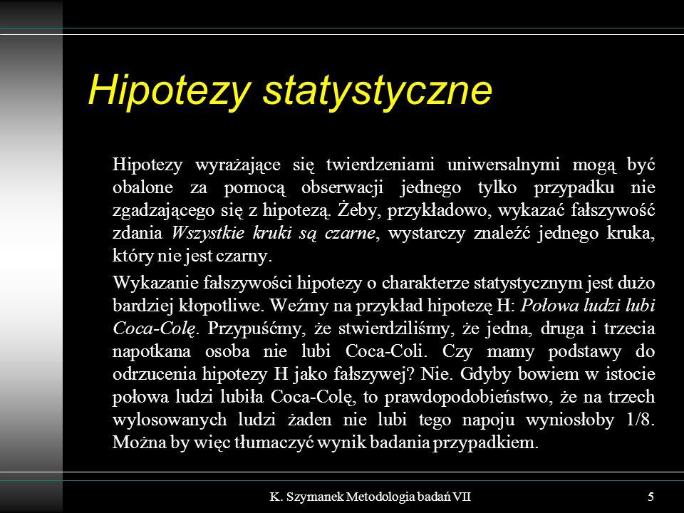 Hipotezy statystyczne Hipotezy wyrażające się twierdzeniami uniwersalnymi mogą być obalone za pomocą obserwacji jednego tylko przypadku nie zgadzającego się z hipotezą.